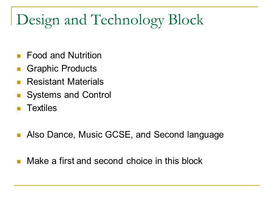 Design and Technology Block Food and Nutrition Graphic Products Resistant Materials Systems and Control Textiles Also Dance, Music GCSE, and Second language Make a first and second choice in this block