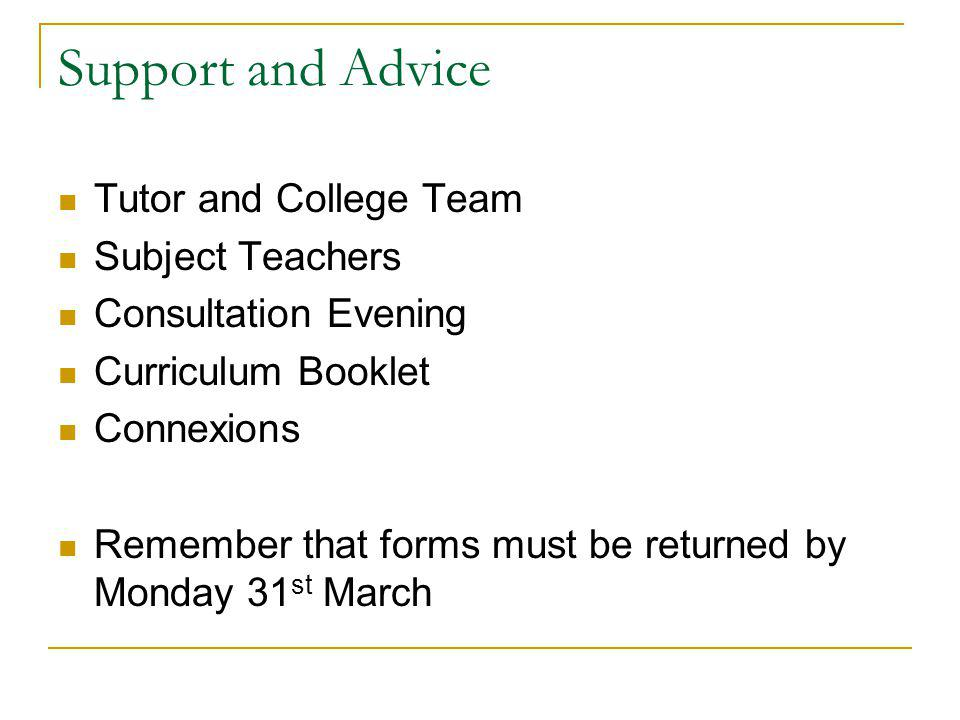 Support and Advice Tutor and College Team Subject Teachers Consultation Evening Curriculum Booklet Connexions Remember that forms must be returned by Monday 31 st March