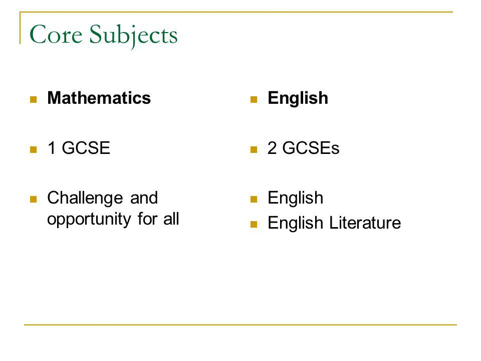 Core Subjects Mathematics 1 GCSE Challenge and opportunity for all English 2 GCSEs English English Literature