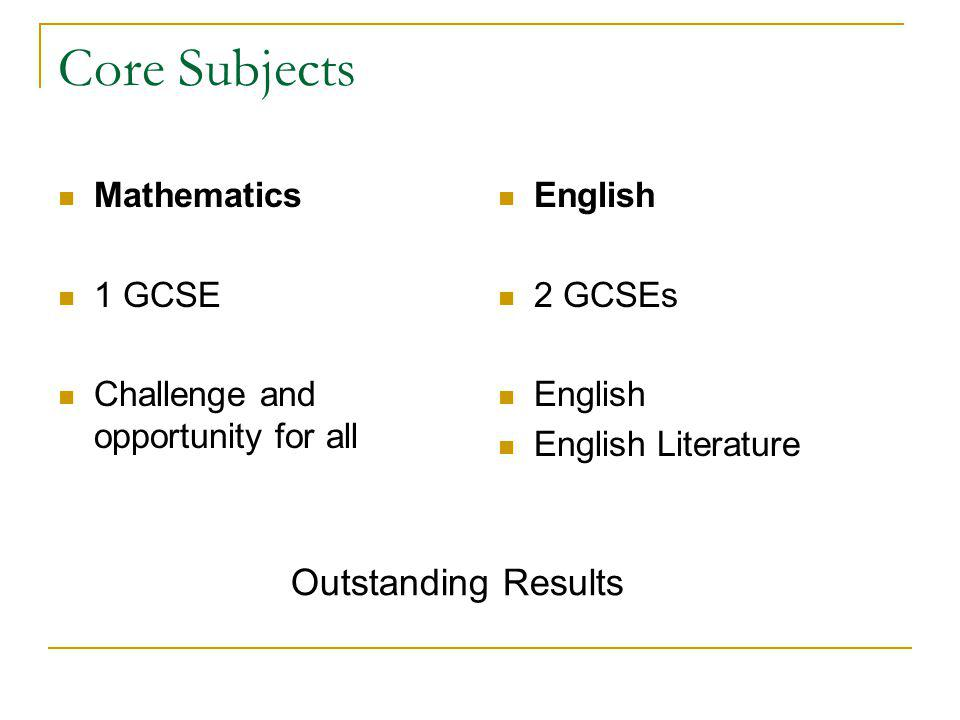 Core Subjects Mathematics 1 GCSE Challenge and opportunity for all English 2 GCSEs English English Literature Outstanding Results