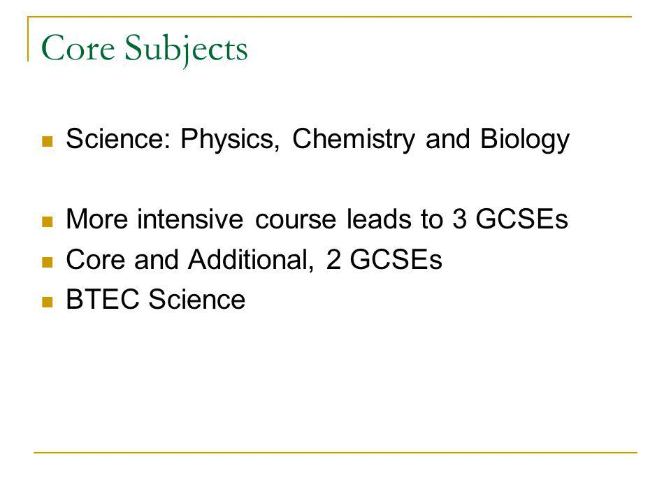 Core Subjects Science: Physics, Chemistry and Biology More intensive course leads to 3 GCSEs Core and Additional, 2 GCSEs BTEC Science