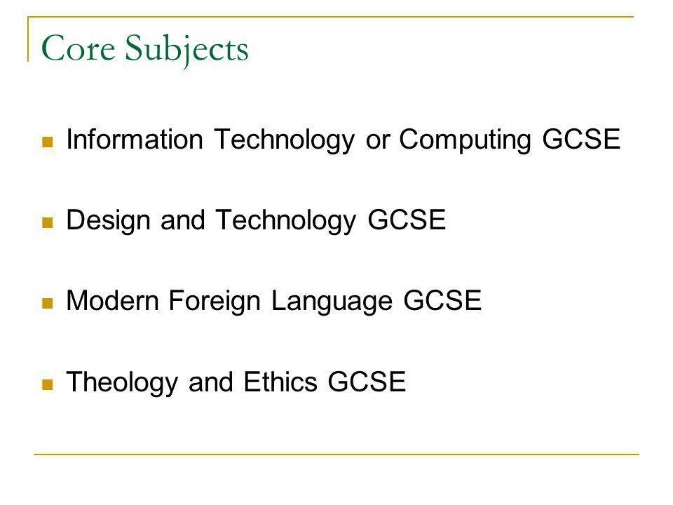Core Subjects Information Technology or Computing GCSE Design and Technology GCSE Modern Foreign Language GCSE Theology and Ethics GCSE