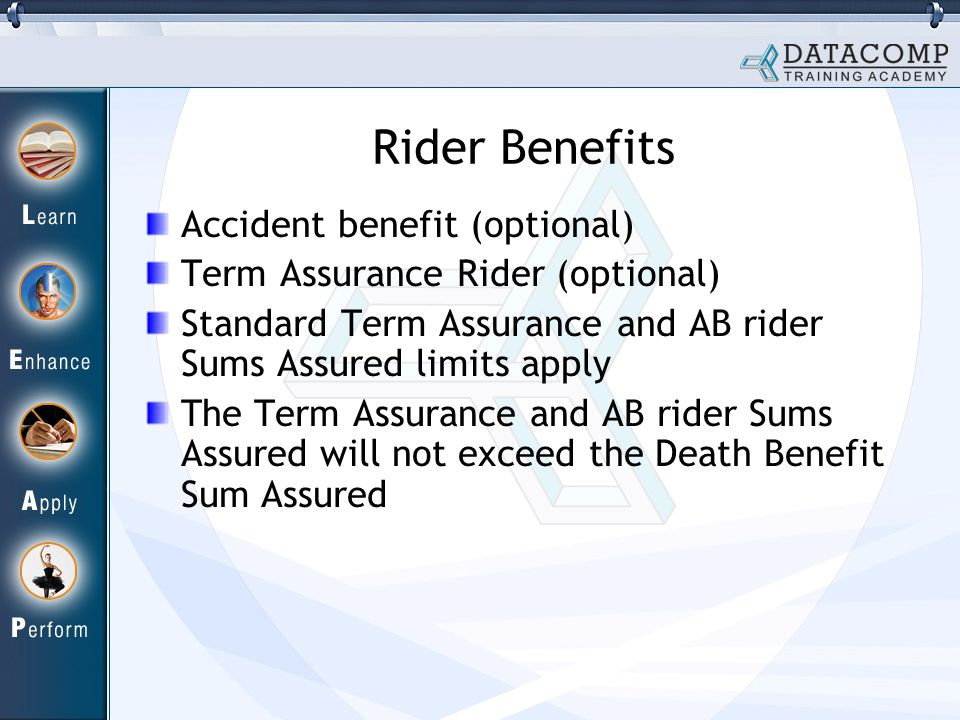 Rider Benefits Accident benefit (optional) Term Assurance Rider (optional) Standard Term Assurance and AB rider Sums Assured limits apply The Term Assurance and AB rider Sums Assured will not exceed the Death Benefit Sum Assured