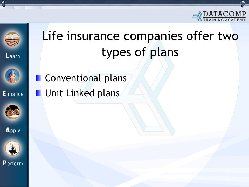 Life insurance companies offer two types of plans Conventional plans Unit Linked plans