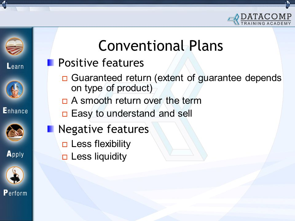 Conventional Plans Positive features Guaranteed return (extent of guarantee depends on type of product) A smooth return over the term Easy to understand and sell Negative features Less flexibility Less liquidity