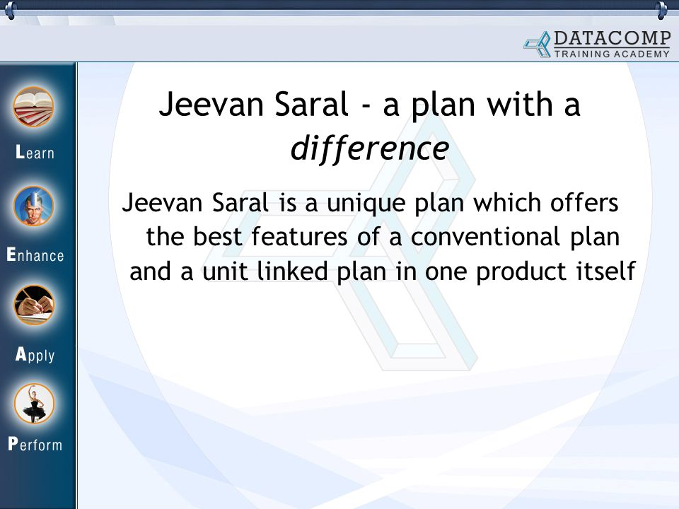 Jeevan Saral - a plan with a difference Jeevan Saral is a unique plan which offers the best features of a conventional plan and a unit linked plan in one product itself