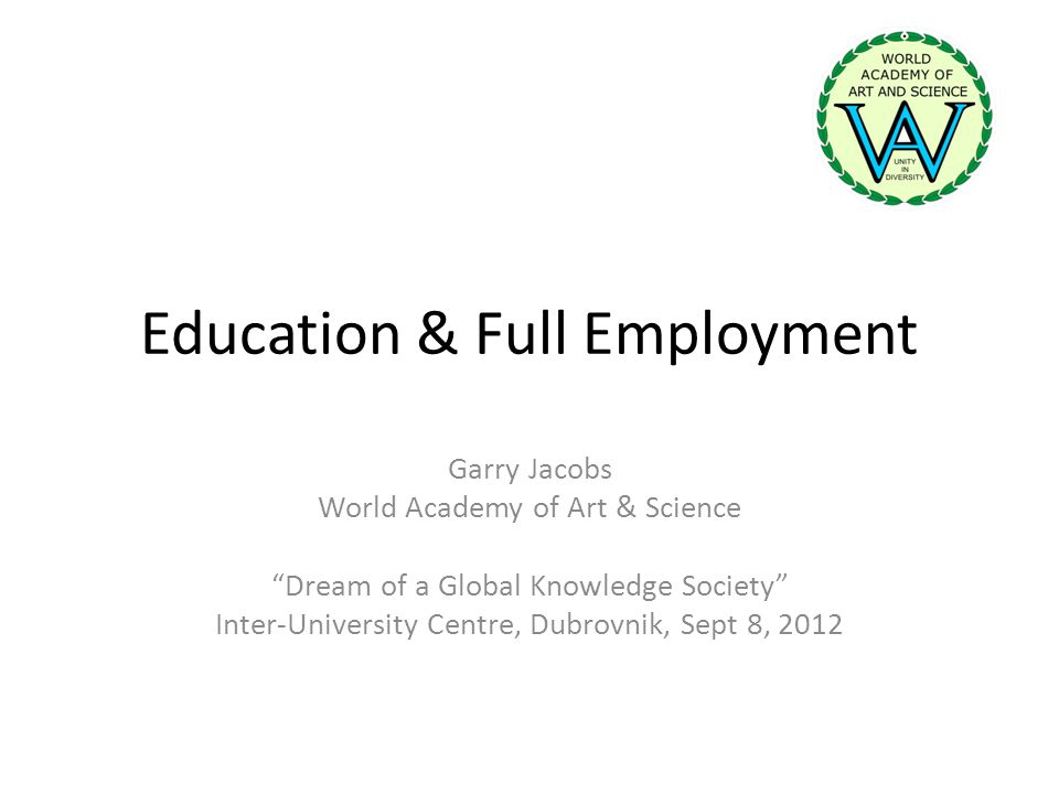 Education & Full Employment Garry Jacobs World Academy of Art & Science Dream of a Global Knowledge Society Inter-University Centre, Dubrovnik, Sept 8, 2012