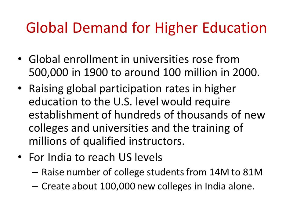 Global Demand for Higher Education Global enrollment in universities rose from 500,000 in 1900 to around 100 million in 2000.