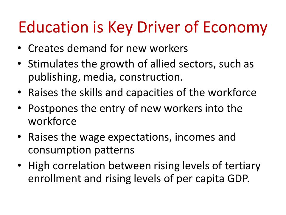 Education is Key Driver of Economy Creates demand for new workers Stimulates the growth of allied sectors, such as publishing, media, construction.