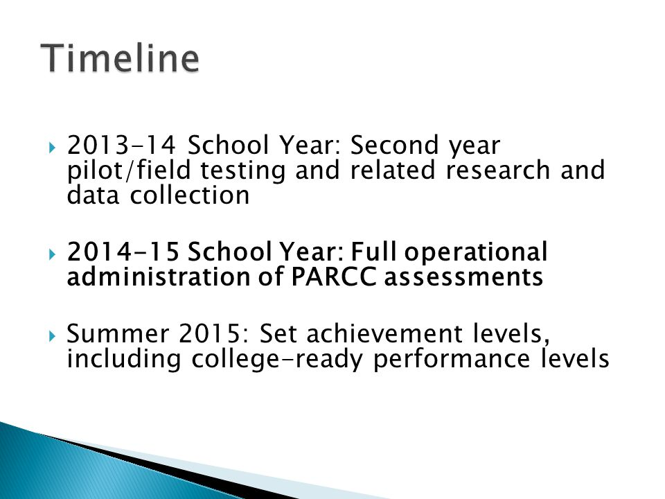 School Year: Second year pilot/field testing and related research and data collection School Year: Full operational administration of PARCC assessments Summer 2015: Set achievement levels, including college-ready performance levels