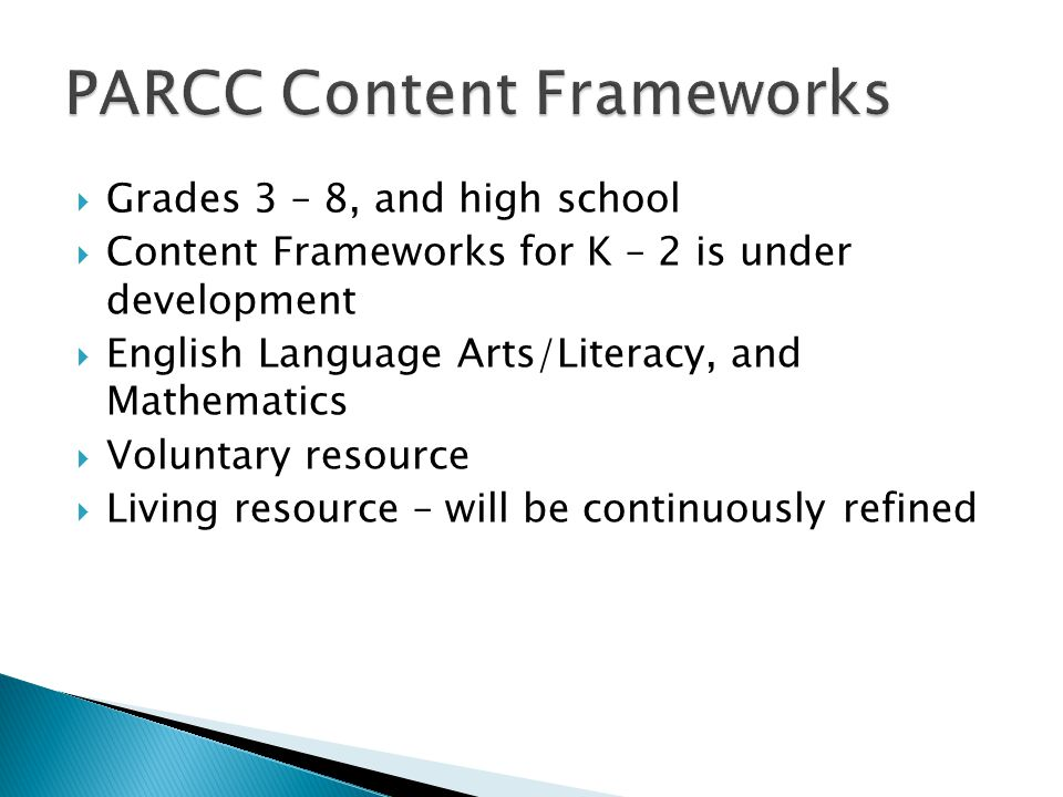Grades 3 – 8, and high school Content Frameworks for K – 2 is under development English Language Arts/Literacy, and Mathematics Voluntary resource Living resource – will be continuously refined