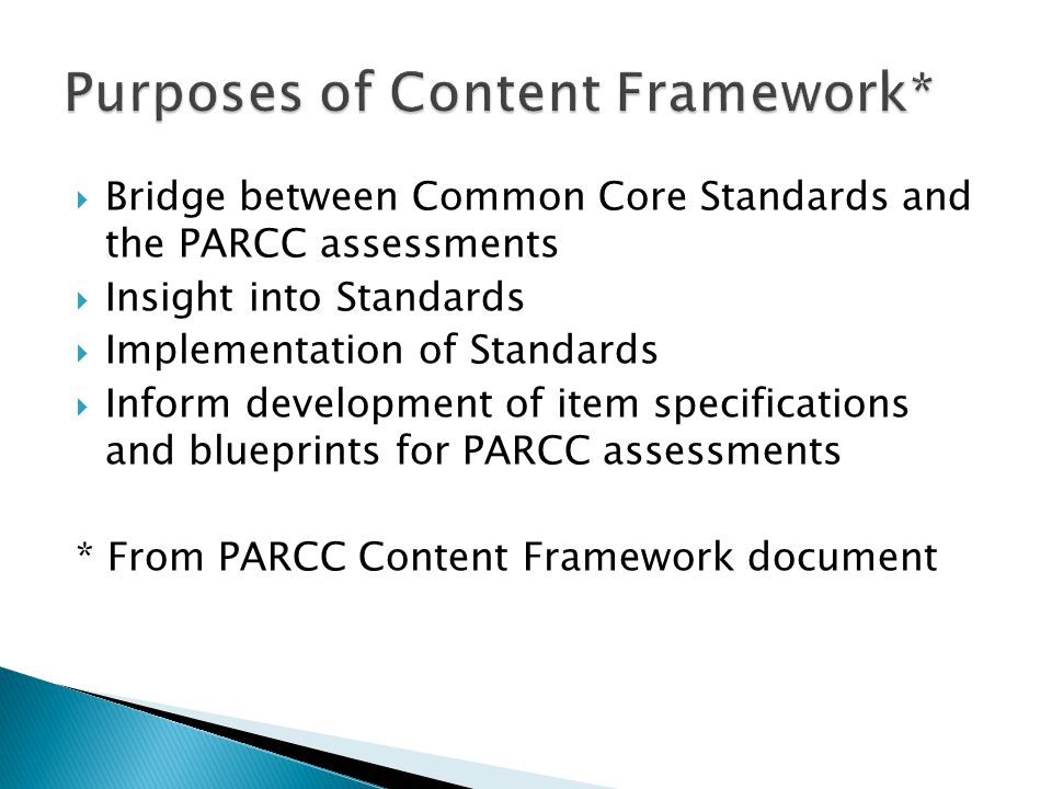 Bridge between Common Core Standards and the PARCC assessments Insight into Standards Implementation of Standards Inform development of item specifications and blueprints for PARCC assessments * From PARCC Content Framework document