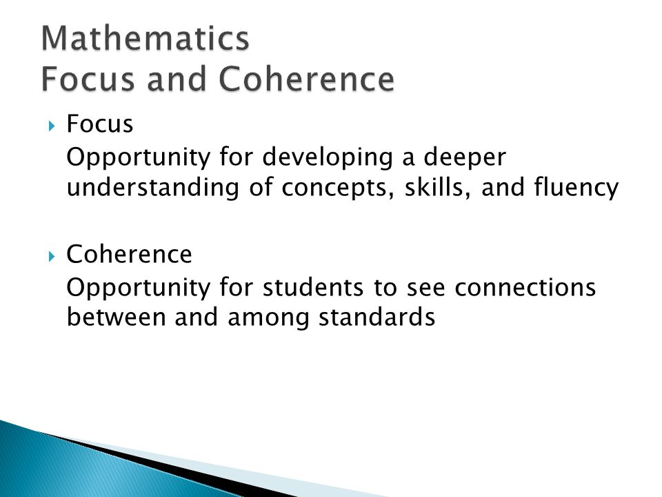 Focus Opportunity for developing a deeper understanding of concepts, skills, and fluency Coherence Opportunity for students to see connections between and among standards