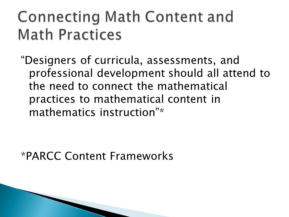 Designers of curricula, assessments, and professional development should all attend to the need to connect the mathematical practices to mathematical content in mathematics instruction* *PARCC Content Frameworks