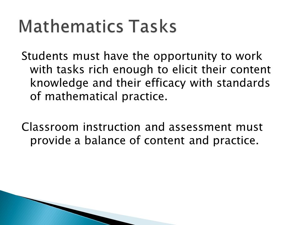 Students must have the opportunity to work with tasks rich enough to elicit their content knowledge and their efficacy with standards of mathematical practice.
