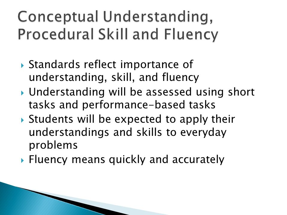 Standards reflect importance of understanding, skill, and fluency Understanding will be assessed using short tasks and performance-based tasks Students will be expected to apply their understandings and skills to everyday problems Fluency means quickly and accurately