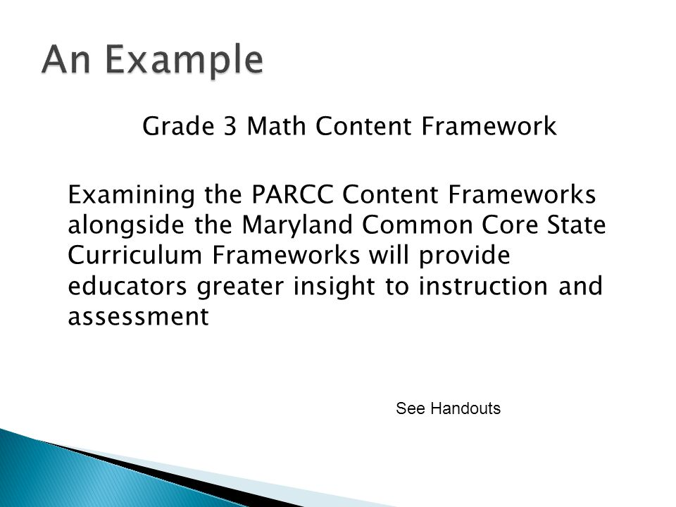 Grade 3 Math Content Framework Examining the PARCC Content Frameworks alongside the Maryland Common Core State Curriculum Frameworks will provide educators greater insight to instruction and assessment See Handouts