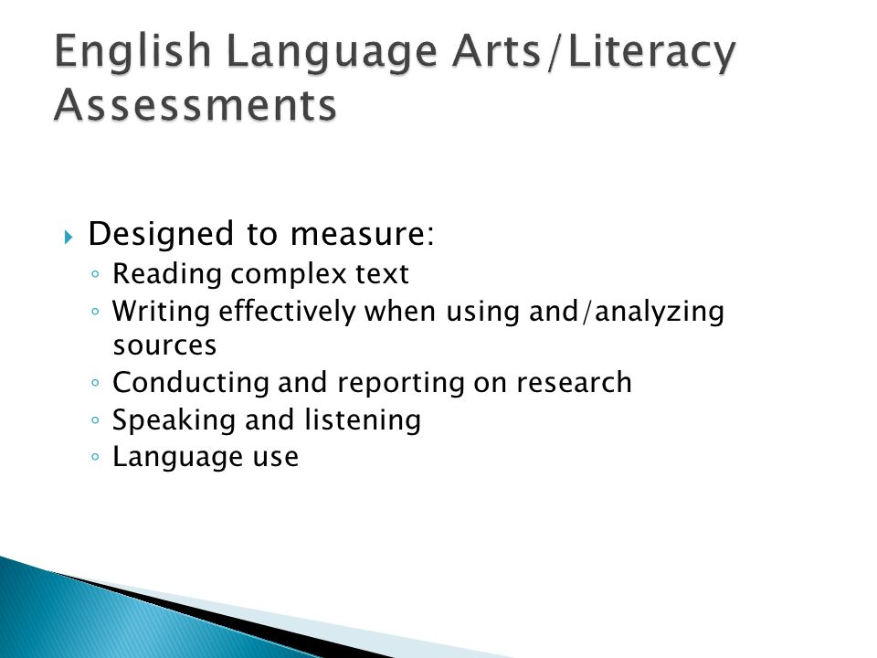 Designed to measure: Reading complex text Writing effectively when using and/analyzing sources Conducting and reporting on research Speaking and listening Language use