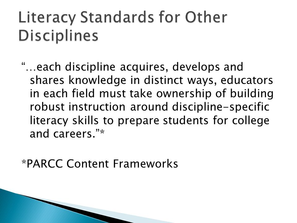 …each discipline acquires, develops and shares knowledge in distinct ways, educators in each field must take ownership of building robust instruction around discipline-specific literacy skills to prepare students for college and careers.* *PARCC Content Frameworks