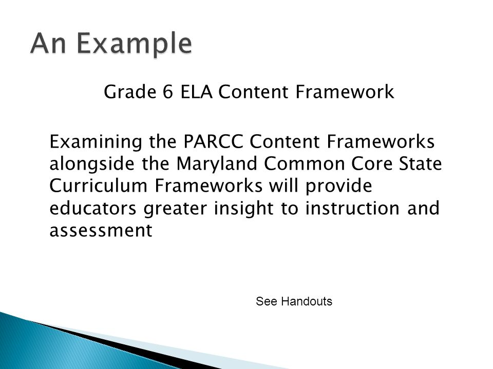 Grade 6 ELA Content Framework Examining the PARCC Content Frameworks alongside the Maryland Common Core State Curriculum Frameworks will provide educators greater insight to instruction and assessment See Handouts