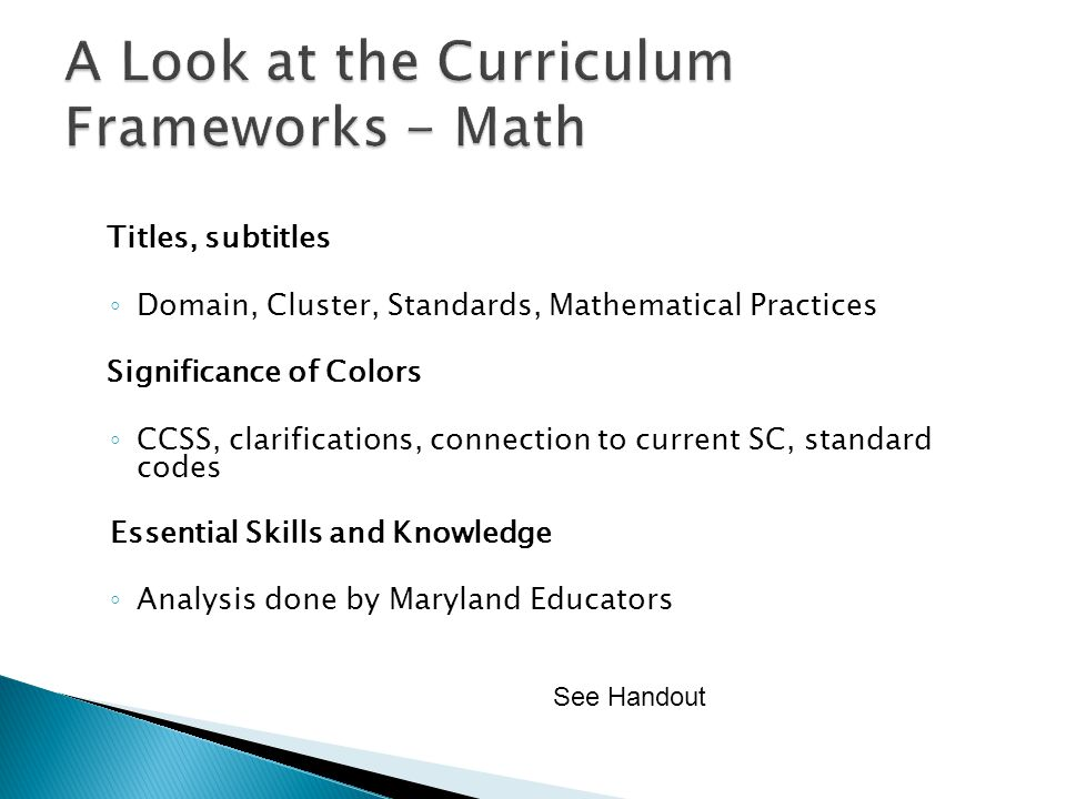 Titles, subtitles Domain, Cluster, Standards, Mathematical Practices Significance of Colors CCSS, clarifications, connection to current SC, standard codes Essential Skills and Knowledge Analysis done by Maryland Educators See Handout