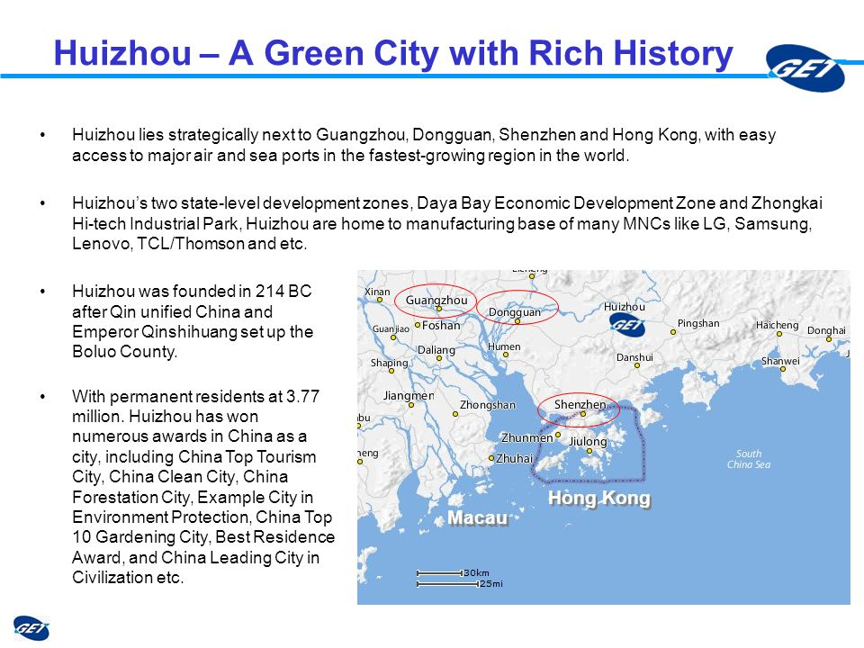 Huizhou – A Green City with Rich History Huizhou lies strategically next to Guangzhou, Dongguan, Shenzhen and Hong Kong, with easy access to major air and sea ports in the fastest-growing region in the world.