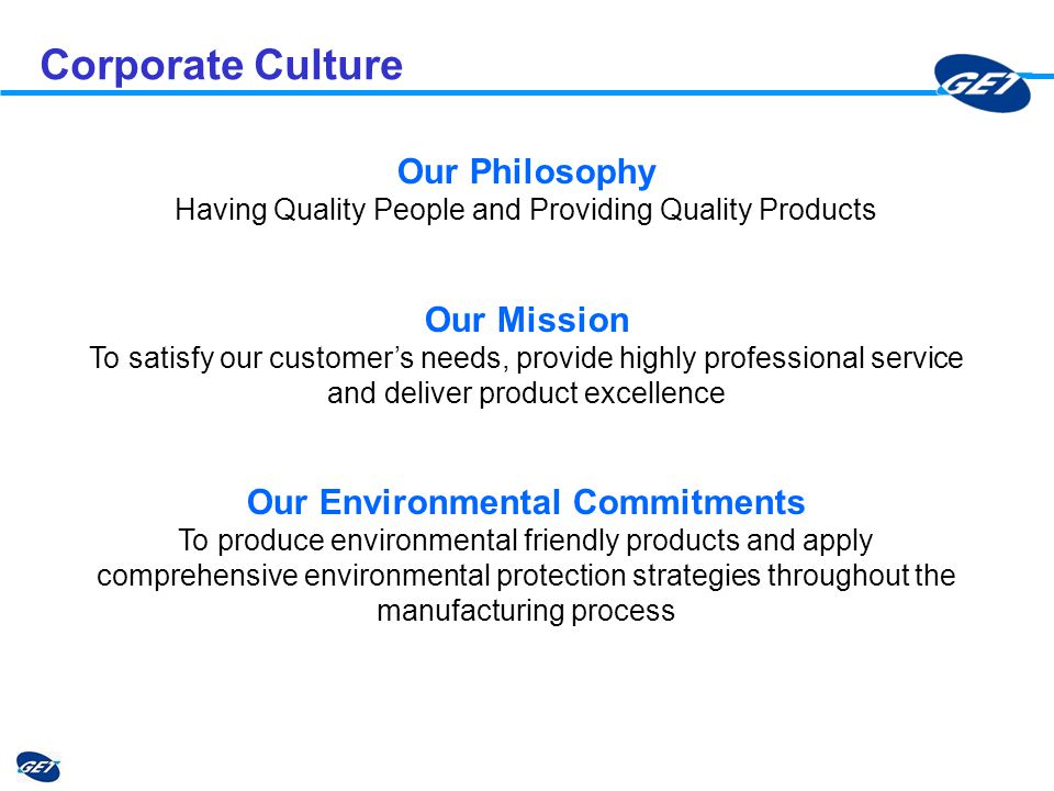 Corporate Culture Our Philosophy Having Quality People and Providing Quality Products Our Mission To satisfy our customers needs, provide highly professional service and deliver product excellence Our Environmental Commitments To produce environmental friendly products and apply comprehensive environmental protection strategies throughout the manufacturing process