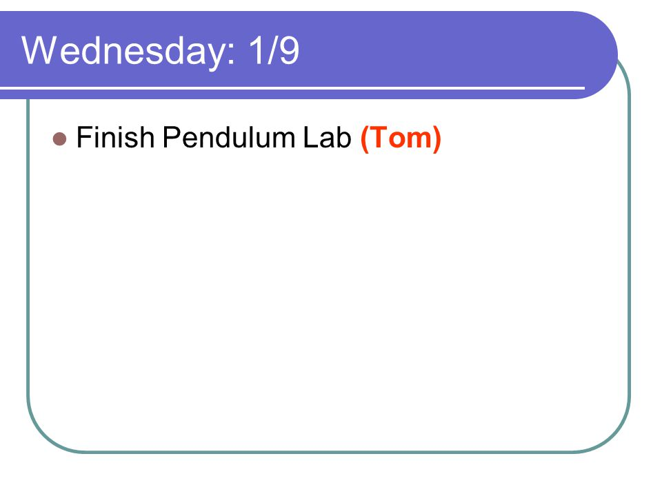 Wednesday: 1/9 Finish Pendulum Lab (Tom)