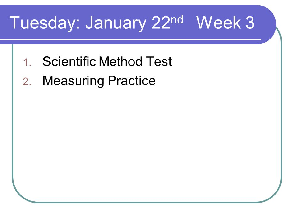 Tuesday: January 22 nd Week 3 1. Scientific Method Test 2. Measuring Practice