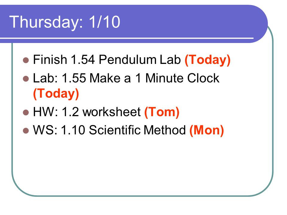 Thursday: 1/10 Finish 1.54 Pendulum Lab (Today) Lab: 1.55 Make a 1 Minute Clock (Today) HW: 1.2 worksheet (Tom) WS: 1.10 Scientific Method (Mon)