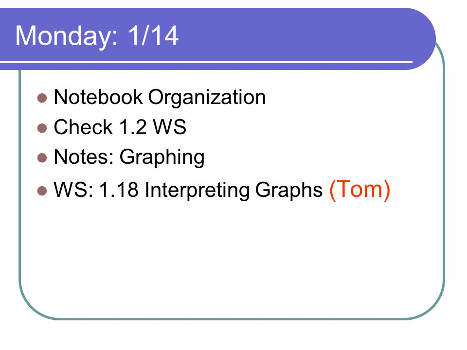Monday: 1/14 Notebook Organization Check 1.2 WS Notes: Graphing WS: 1.18 Interpreting Graphs (Tom)
