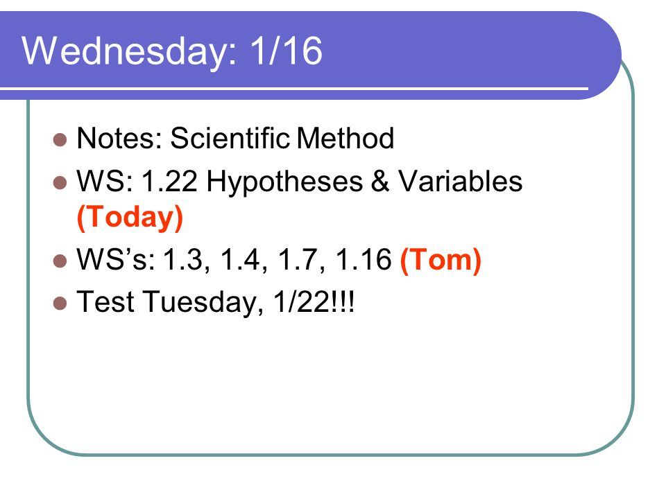 Wednesday: 1/16 Notes: Scientific Method WS: 1.22 Hypotheses & Variables (Today) WSs: 1.3, 1.4, 1.7, 1.16 (Tom) Test Tuesday, 1/22!!!