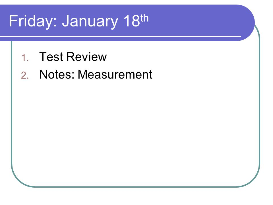 Friday: January 18 th 1. Test Review 2. Notes: Measurement