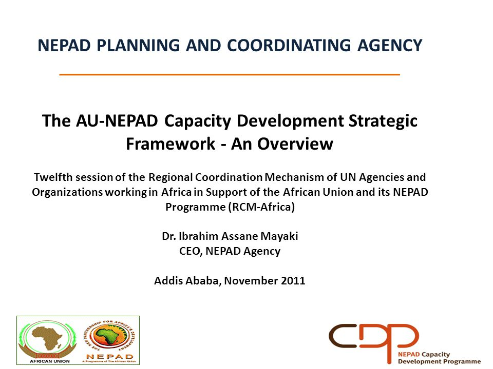 NEPAD PLANNING AND COORDINATING AGENCY _____________________________________ The AU-NEPAD Capacity Development Strategic Framework - An Overview Twelfth session of the Regional Coordination Mechanism of UN Agencies and Organizations working in Africa in Support of the African Union and its NEPAD Programme (RCM-Africa) Dr.
