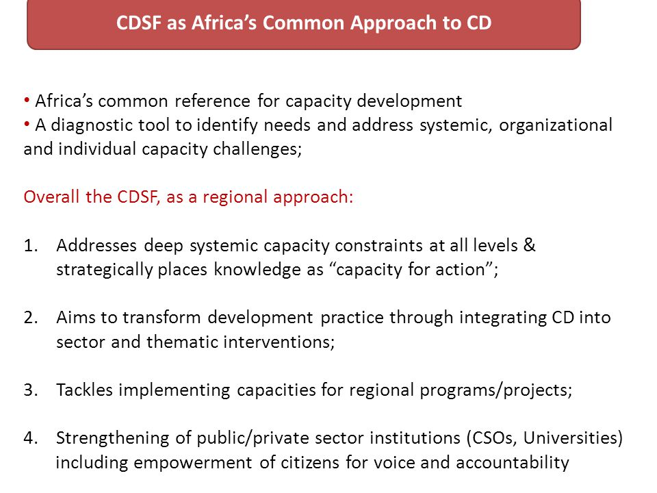 Africas common reference for capacity development A diagnostic tool to identify needs and address systemic, organizational and individual capacity challenges; Overall the CDSF, as a regional approach: 1.Addresses deep systemic capacity constraints at all levels & strategically places knowledge as capacity for action; 2.Aims to transform development practice through integrating CD into sector and thematic interventions; 3.Tackles implementing capacities for regional programs/projects; 4.Strengthening of public/private sector institutions (CSOs, Universities) including empowerment of citizens for voice and accountability CDSF as Africas Common Approach to CD