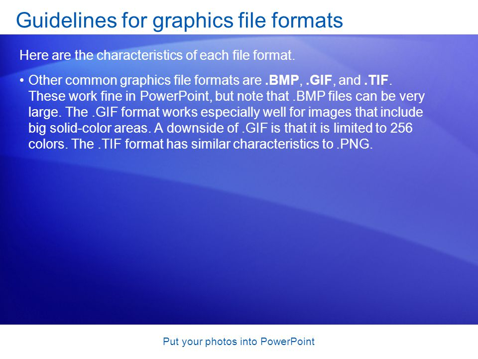 Put your photos into PowerPoint Other common graphics file formats are.BMP,.GIF, and.TIF.