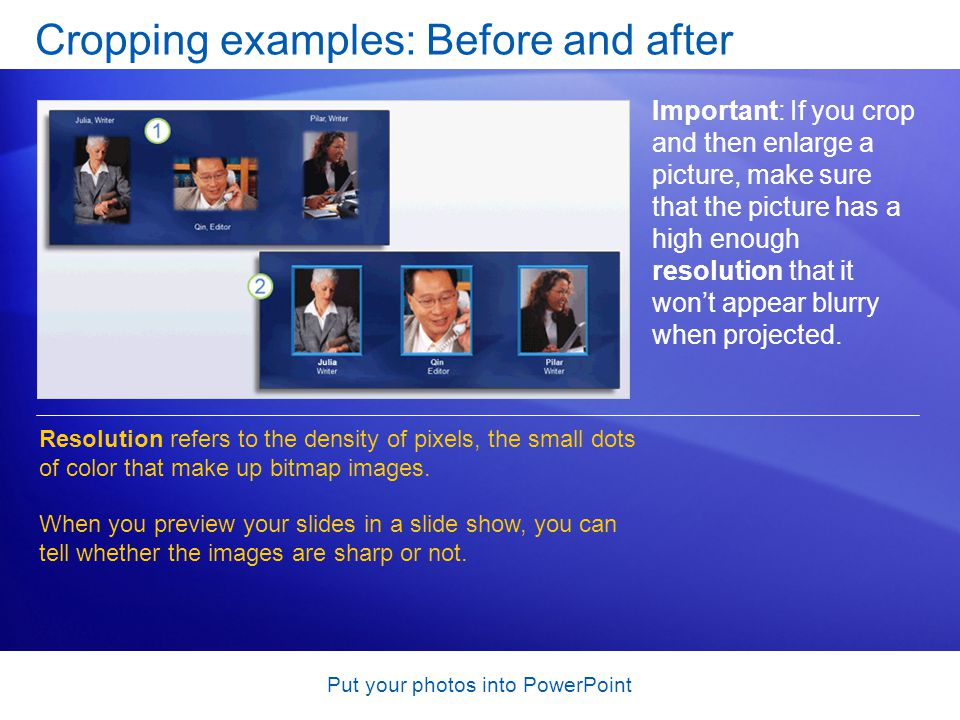 Put your photos into PowerPoint Cropping examples: Before and after Important: If you crop and then enlarge a picture, make sure that the picture has a high enough resolution that it wont appear blurry when projected.