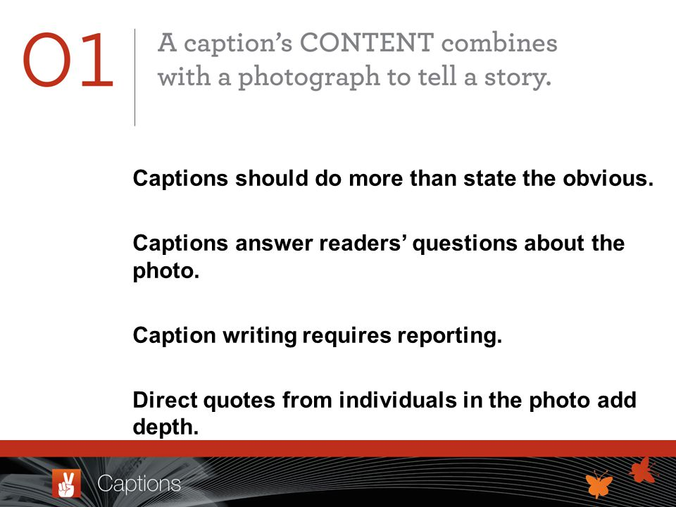 Captions should do more than state the obvious. Captions answer readers questions about the photo.