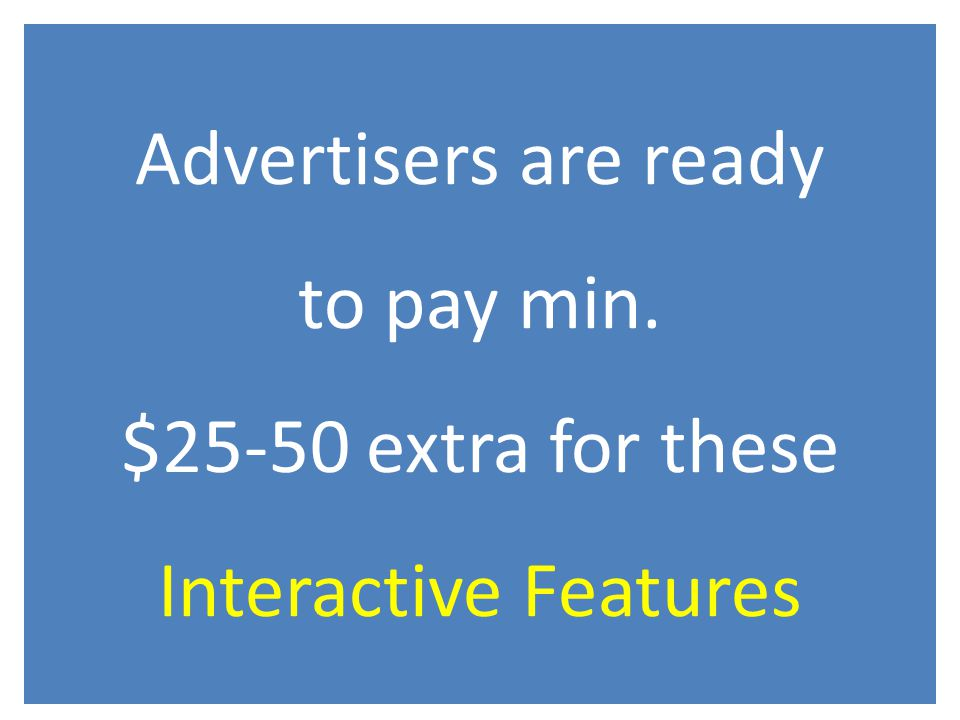 Advertisers are ready to pay min. $25-50 extra for these Interactive Features