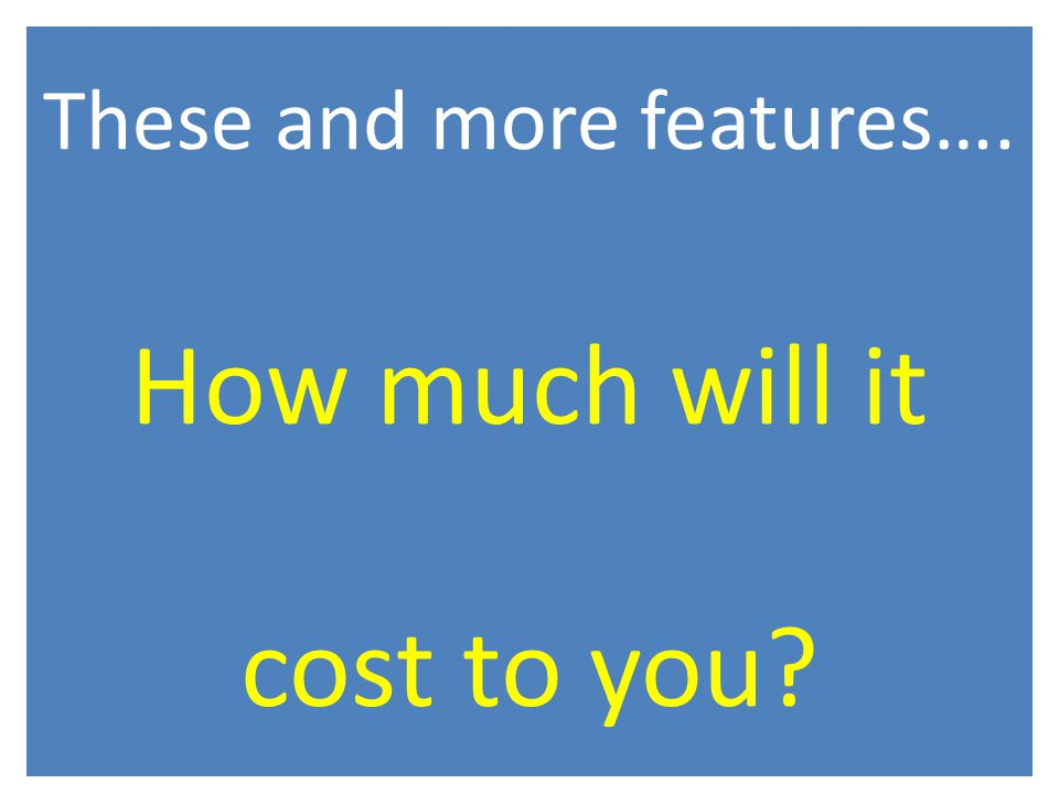 These and more features…. How much will it cost to you