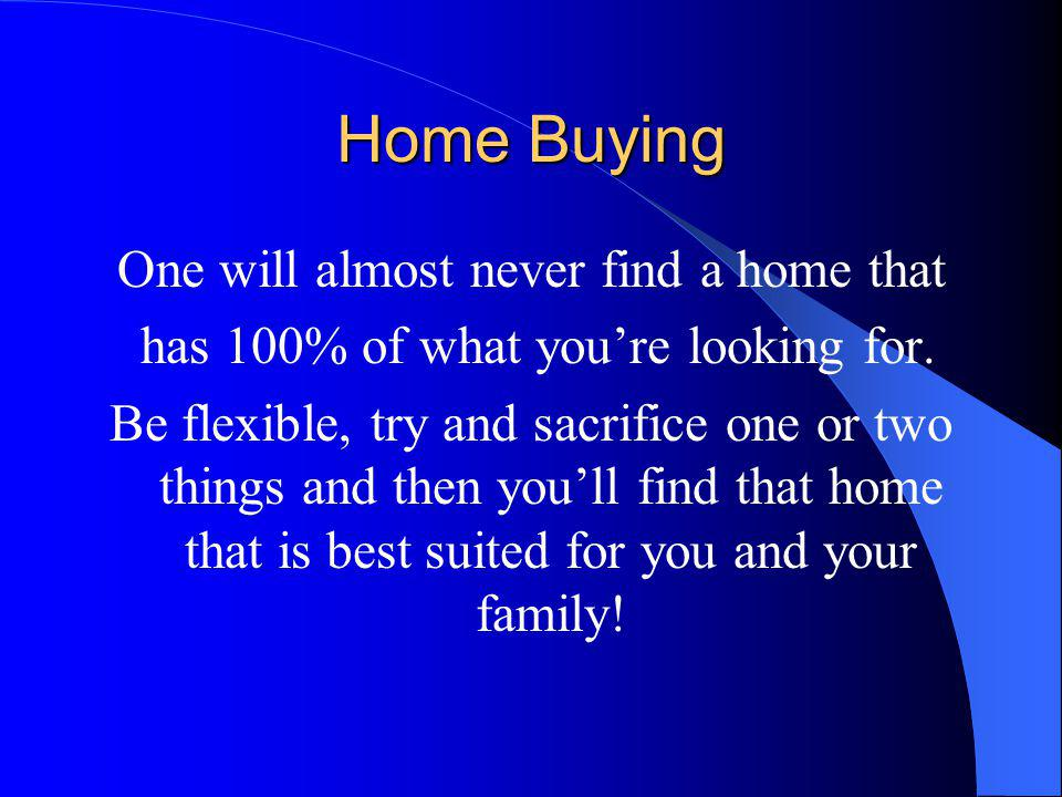Home Buying One will almost never find a home that has 100% of what youre looking for.