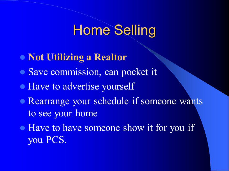Home Selling Not Utilizing a Realtor Save commission, can pocket it Have to advertise yourself Rearrange your schedule if someone wants to see your home Have to have someone show it for you if you PCS.