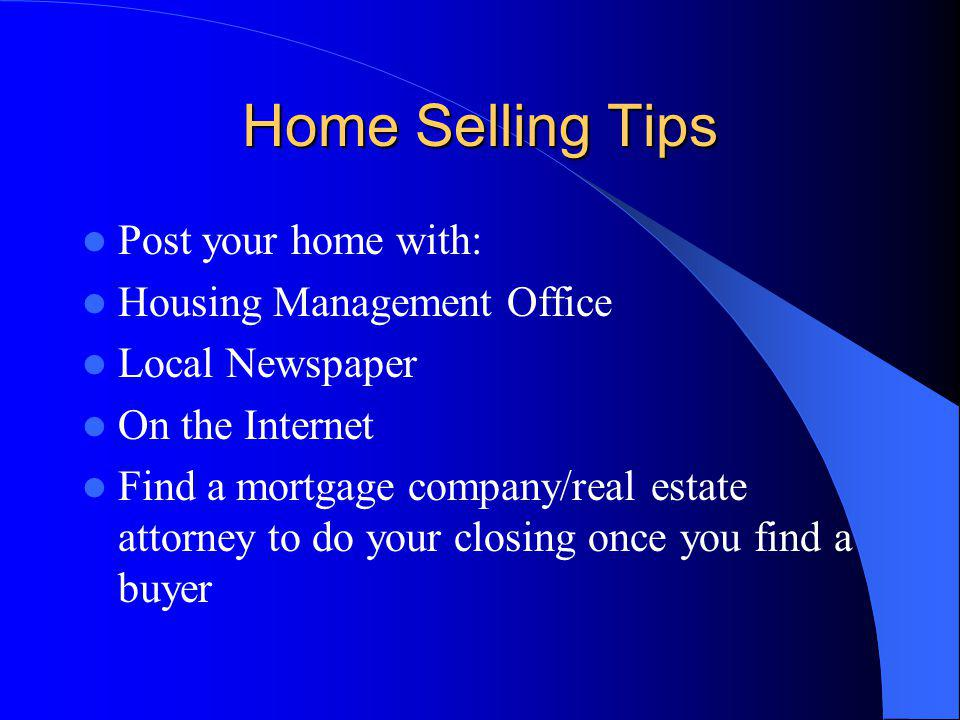 Home Selling Tips Post your home with: Housing Management Office Local Newspaper On the Internet Find a mortgage company/real estate attorney to do your closing once you find a buyer