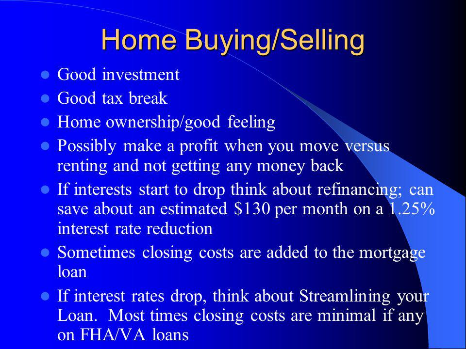 Home Buying/Selling Good investment Good tax break Home ownership/good feeling Possibly make a profit when you move versus renting and not getting any money back If interests start to drop think about refinancing; can save about an estimated $130 per month on a 1.25% interest rate reduction Sometimes closing costs are added to the mortgage loan If interest rates drop, think about Streamlining your Loan.