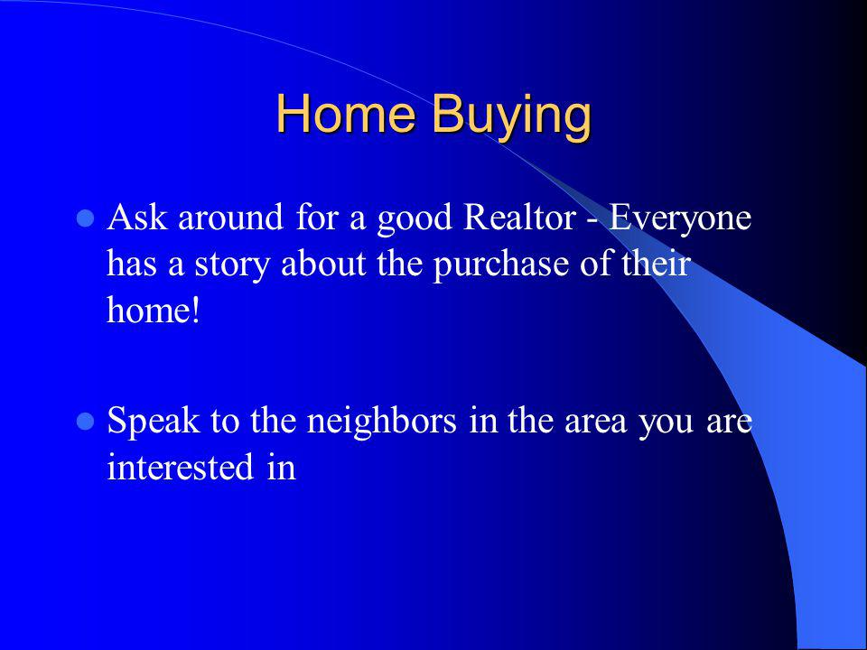 Home Buying Ask around for a good Realtor - Everyone has a story about the purchase of their home.