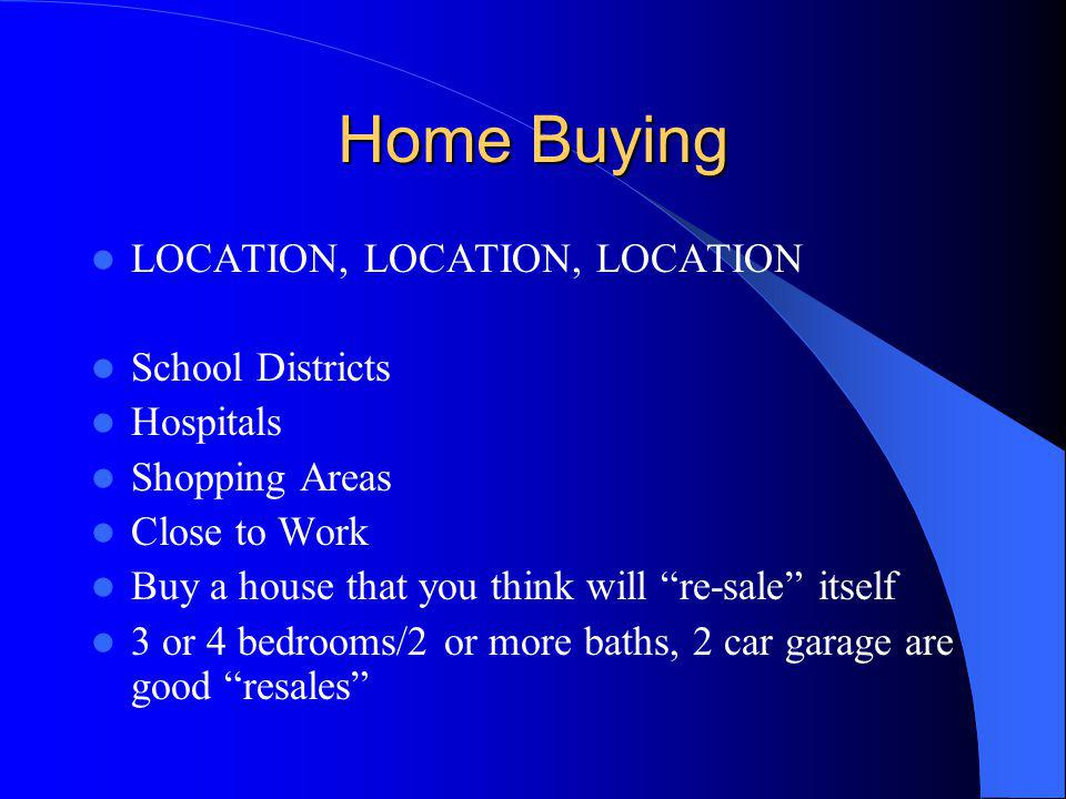 Home Buying LOCATION, LOCATION, LOCATION School Districts Hospitals Shopping Areas Close to Work Buy a house that you think will re-sale itself 3 or 4 bedrooms/2 or more baths, 2 car garage are good resales
