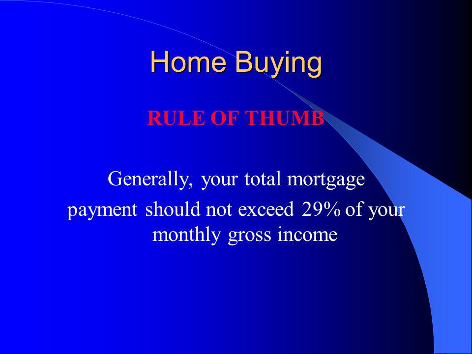 Home Buying RULE OF THUMB Generally, your total mortgage payment should not exceed 29% of your monthly gross income