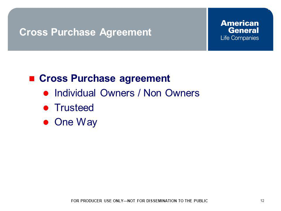 12 FOR PRODUCER USE ONLYNOT FOR DISSEMINATION TO THE PUBLIC 12 Cross Purchase Agreement Cross Purchase agreement Individual Owners / Non Owners Trusteed One Way