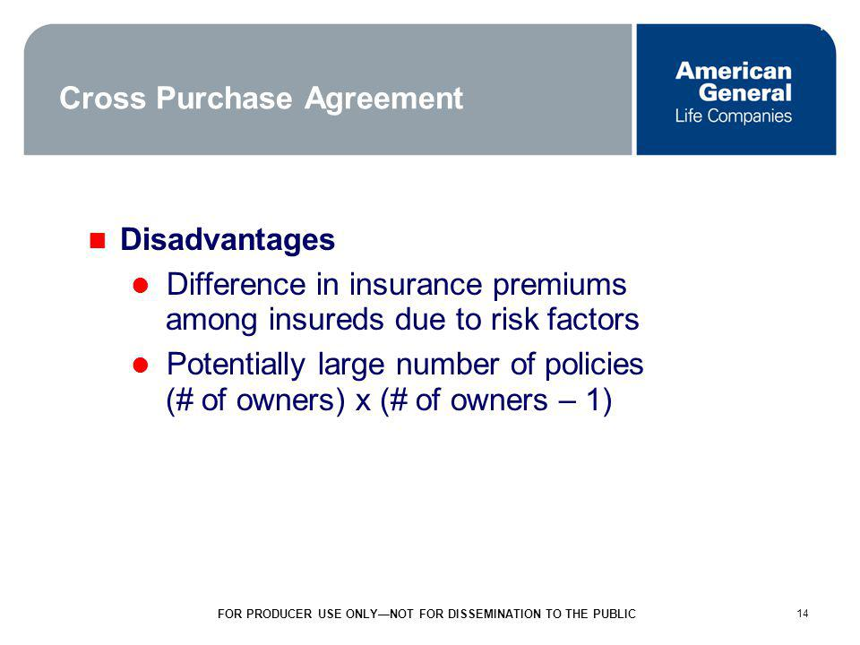 14 FOR PRODUCER USE ONLYNOT FOR DISSEMINATION TO THE PUBLIC 14 Cross Purchase Agreement Disadvantages Difference in insurance premiums among insureds due to risk factors Potentially large number of policies (# of owners) x (# of owners – 1)