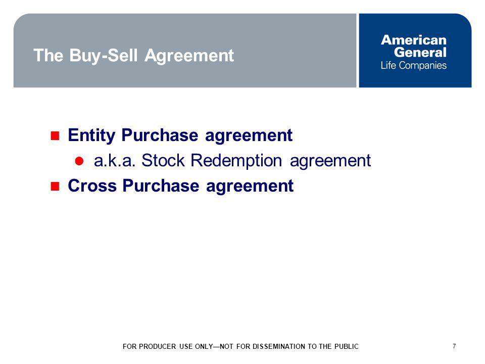 7 FOR PRODUCER USE ONLYNOT FOR DISSEMINATION TO THE PUBLIC 7 The Buy-Sell Agreement Entity Purchase agreement a.k.a.